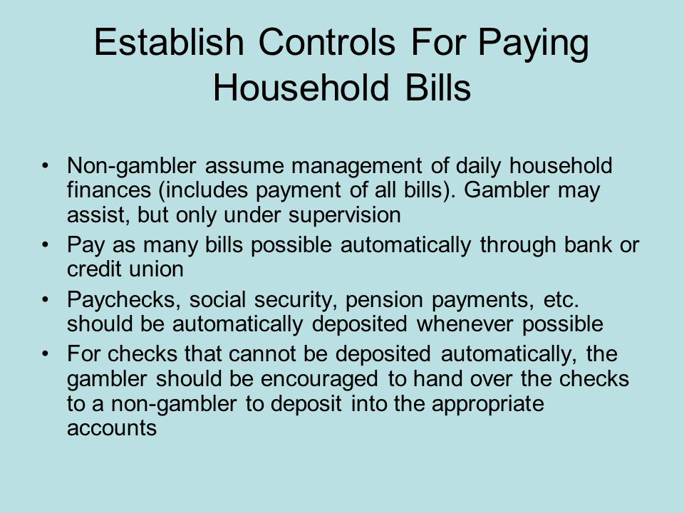 Limiting Gambler's Access To Money Have a spouse, partner, parents, a trusted friend or relative, or a third party serve as a roadblock to the gambler's money Can be as simple as putting the problem gambler on an allowance or as extensive as transferring legal control of all assets into the sole name of the trusted individual Before taking drastic financial steps, encourage the family to seek professional financial, tax, and/or legal advise