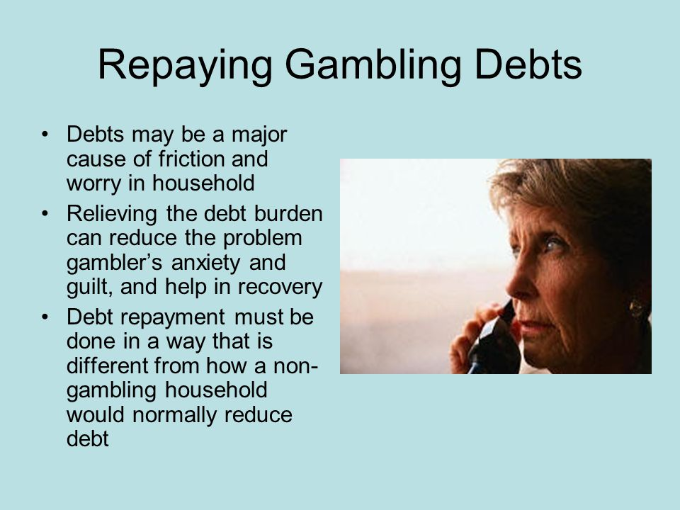 Repaying Gambling Debts Debts may be a major cause of friction and worry in household Relieving the debt burden can reduce the problem gambler's anxiety and guilt, and help in recovery Debt repayment must be done in a way that is different from how a non- gambling household would normally reduce debt