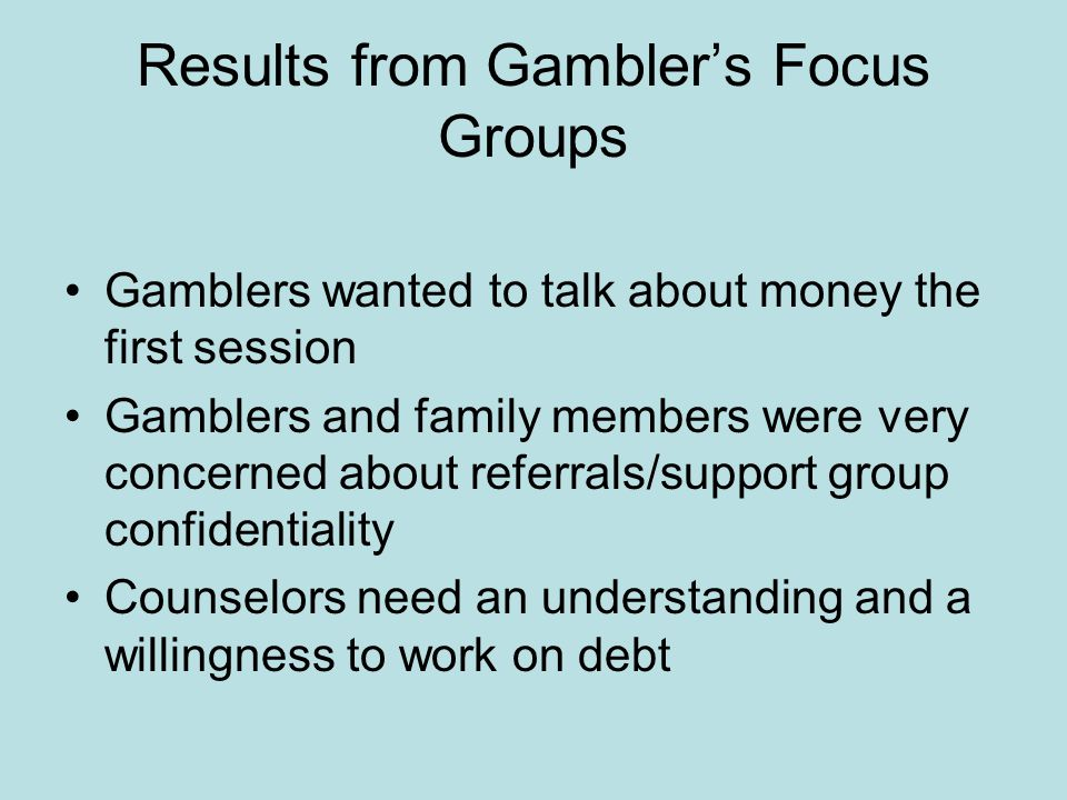 Results from Gambler's Focus Groups Gamblers wanted to talk about money the first session Gamblers and family members were very concerned about referrals/support group confidentiality Counselors need an understanding and a willingness to work on debt