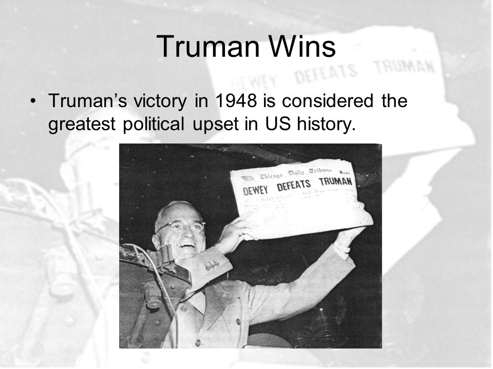 Truman Wins Truman's victory in 1948 is considered the greatest political upset in US history.