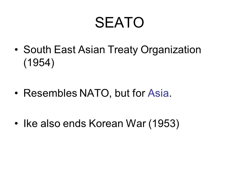 SEATO South East Asian Treaty Organization (1954) Resembles NATO, but for Asia.