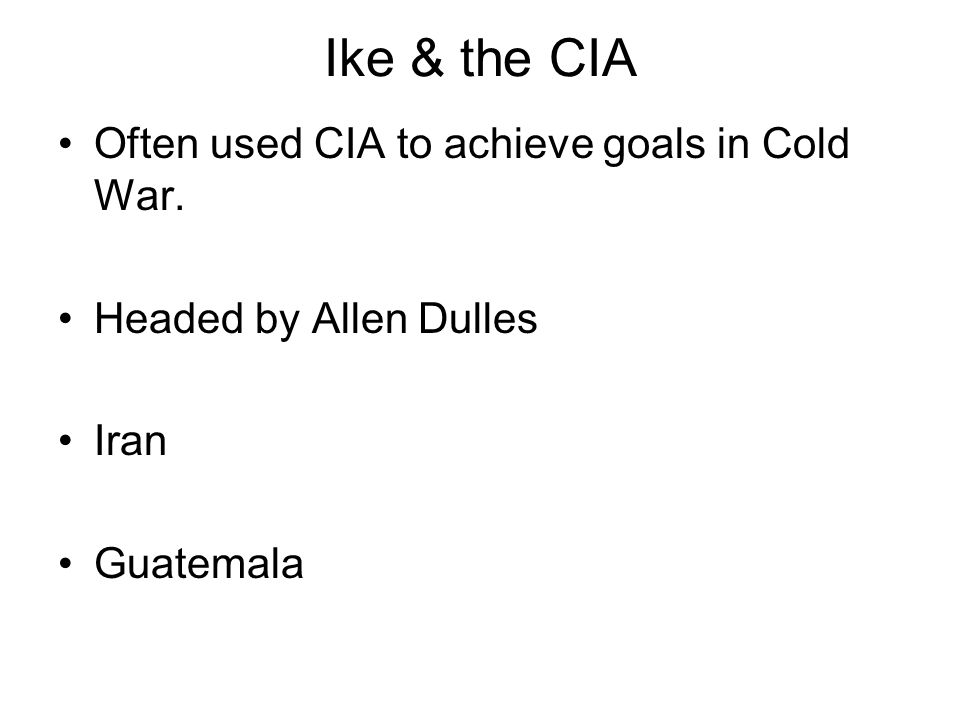 Ike & the CIA Often used CIA to achieve goals in Cold War. Headed by Allen Dulles Iran Guatemala