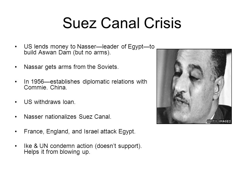 Suez Canal Crisis US lends money to Nasser—leader of Egypt—to build Aswan Dam (but no arms).