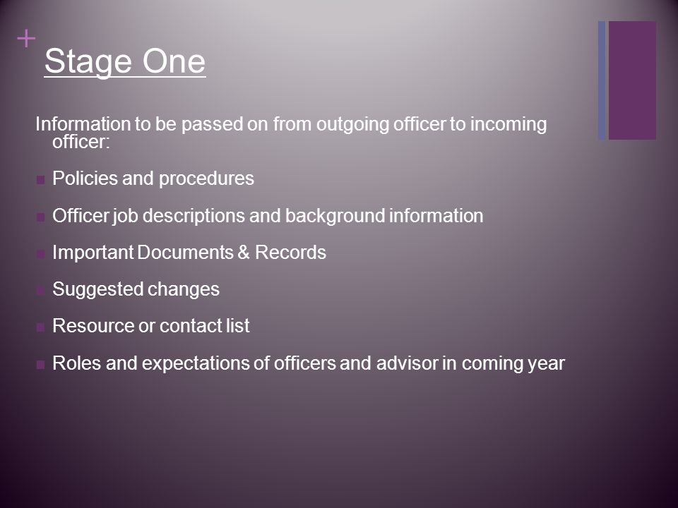 + Stage One Information to be passed on from outgoing officer to incoming officer: Policies and procedures Officer job descriptions and background information Important Documents & Records Suggested changes Resource or contact list Roles and expectations of officers and advisor in coming year