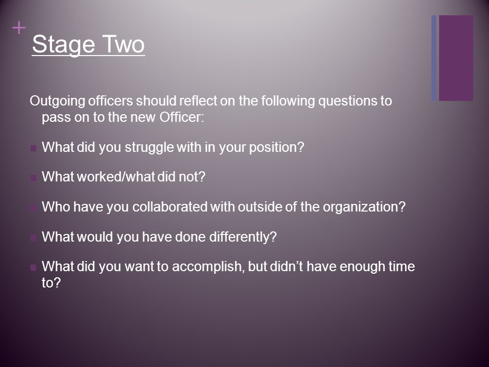 + Stage Two Outgoing officers should reflect on the following questions to pass on to the new Officer: What did you struggle with in your position.