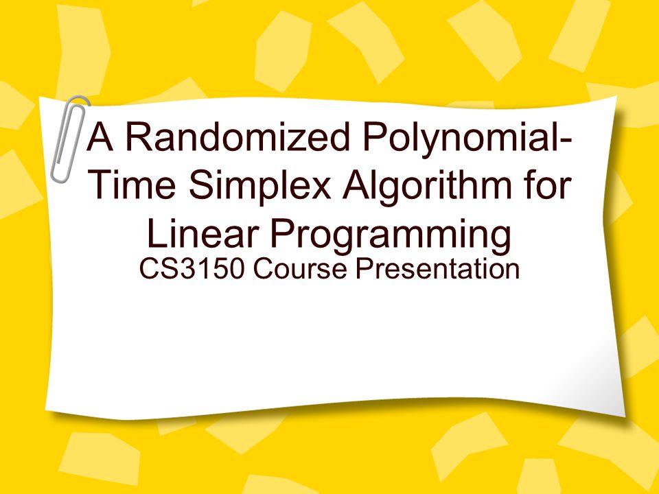 A Randomized Polynomial- Time Simplex Algorithm for Linear Programming CS3150 Course Presentation