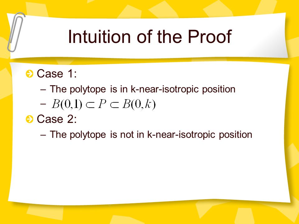 Intuition of the Proof Case 1: –The polytope is in k-near-isotropic position – Case 2: –The polytope is not in k-near-isotropic position