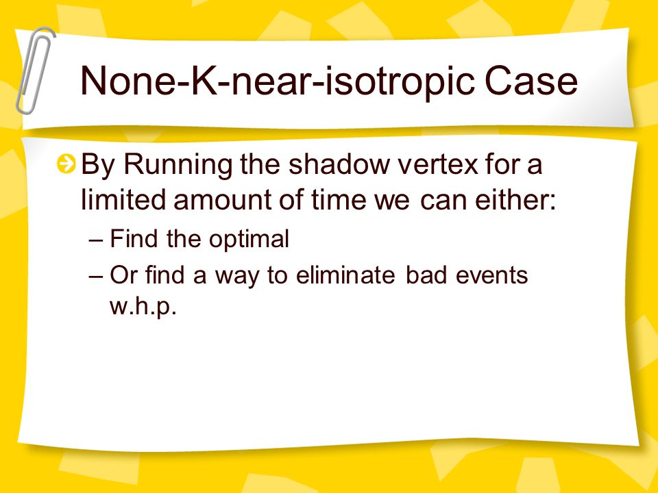 None-K-near-isotropic Case By Running the shadow vertex for a limited amount of time we can either: –Find the optimal –Or find a way to eliminate bad events w.h.p.