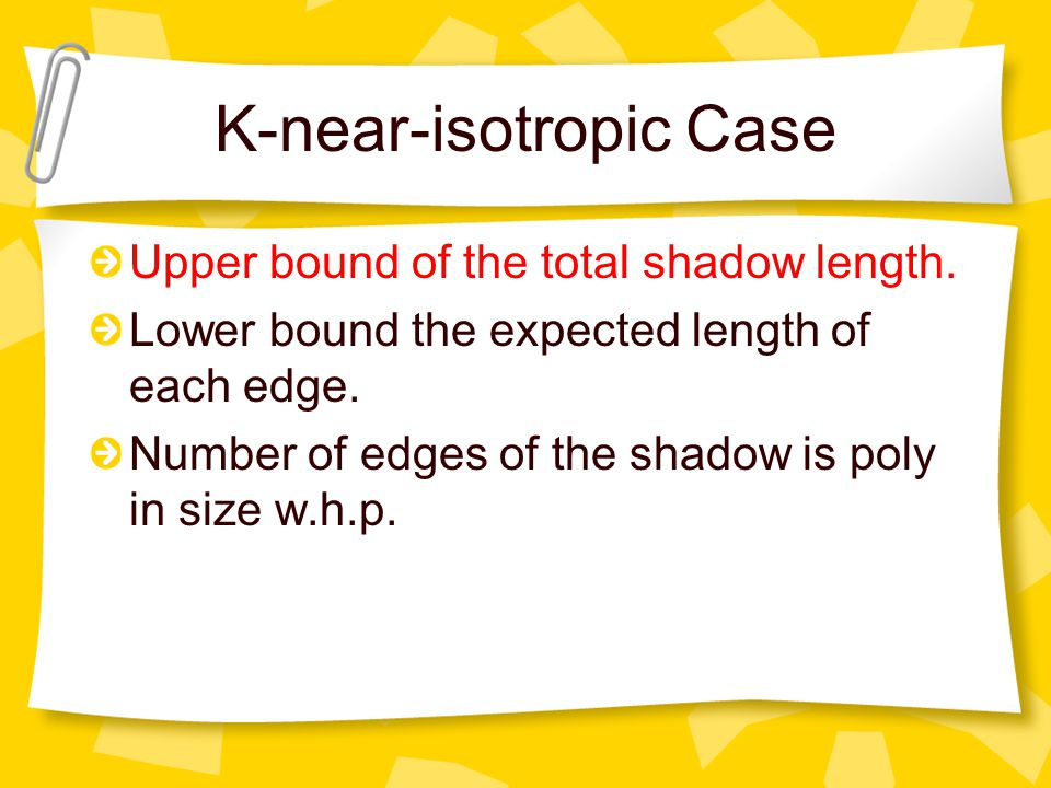 K-near-isotropic Case Upper bound of the total shadow length. Lower bound the expected length of each edge. Number of edges of the shadow is poly in s