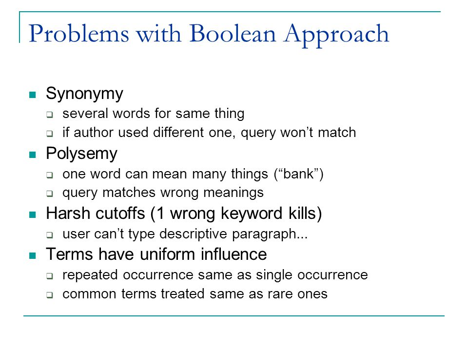 Problems with Boolean Approach Synonymy  several words for same thing  if author used different one, query won't match Polysemy  one word can mean many things ( bank )  query matches wrong meanings Harsh cutoffs (1 wrong keyword kills)  user can't type descriptive paragraph...