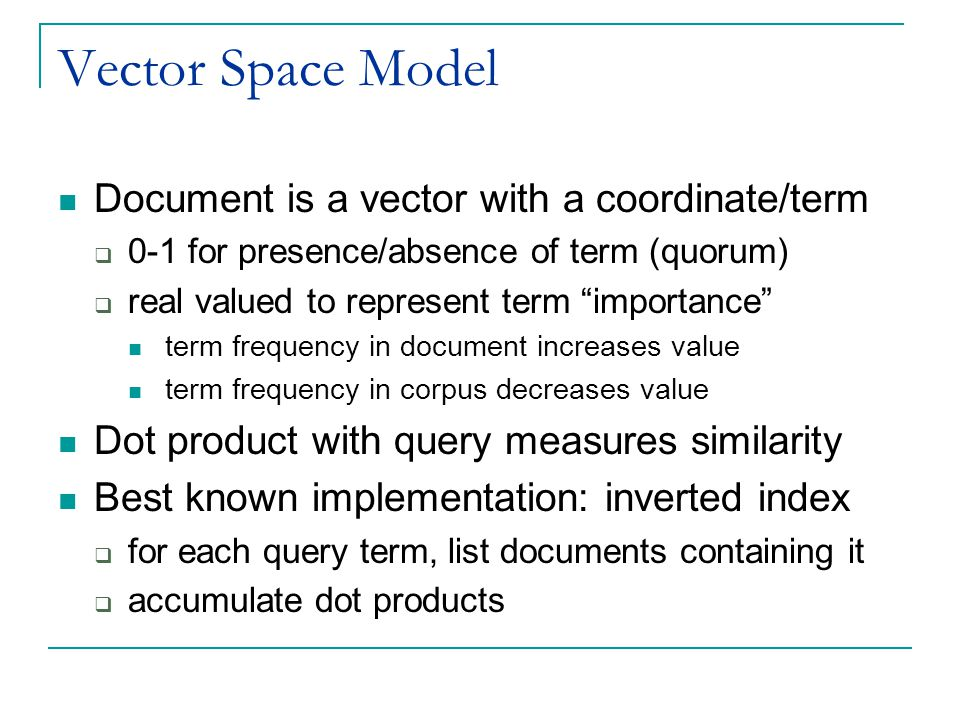 Vector Space Model Document is a vector with a coordinate/term  0-1 for presence/absence of term (quorum)  real valued to represent term importance term frequency in document increases value term frequency in corpus decreases value Dot product with query measures similarity Best known implementation: inverted index  for each query term, list documents containing it  accumulate dot products
