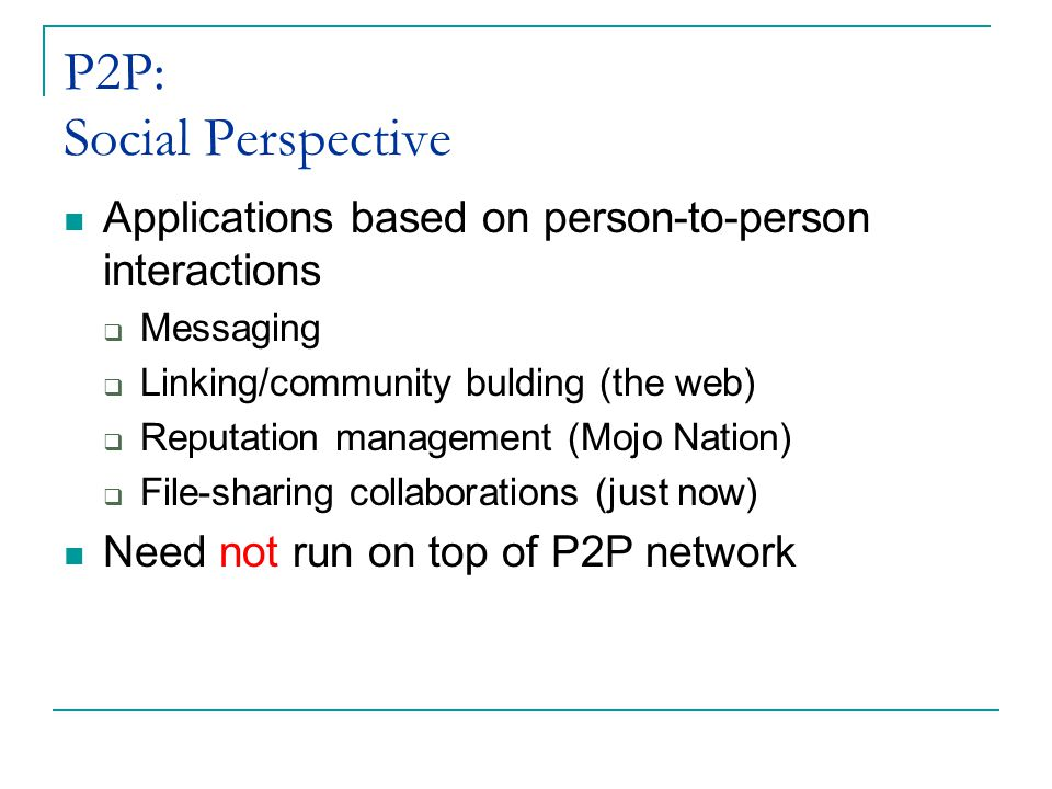 P2P: Social Perspective Applications based on person-to-person interactions  Messaging  Linking/community bulding (the web)  Reputation management (Mojo Nation)  File-sharing collaborations (just now) Need not run on top of P2P network