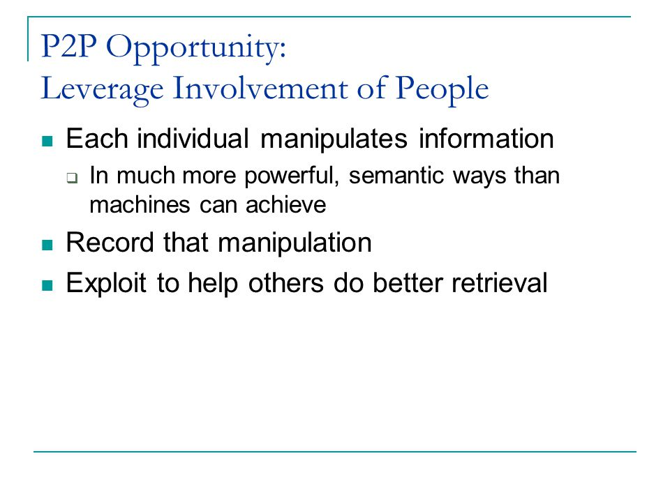 P2P Opportunity: Leverage Involvement of People Each individual manipulates information  In much more powerful, semantic ways than machines can achieve Record that manipulation Exploit to help others do better retrieval