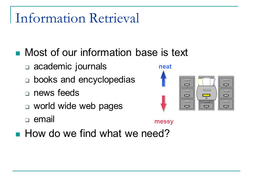 Information Retrieval Most of our information base is text  academic journals  books and encyclopedias  news feeds  world wide web pages  email How do we find what we need.