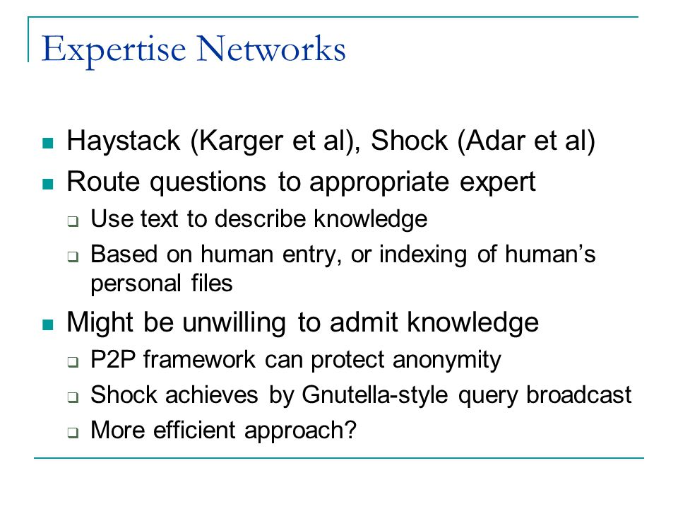 Expertise Networks Haystack (Karger et al), Shock (Adar et al) Route questions to appropriate expert  Use text to describe knowledge  Based on human entry, or indexing of human's personal files Might be unwilling to admit knowledge  P2P framework can protect anonymity  Shock achieves by Gnutella-style query broadcast  More efficient approach