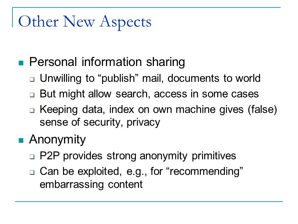 Other New Aspects Personal information sharing  Unwilling to publish mail, documents to world  But might allow search, access in some cases  Keeping data, index on own machine gives (false) sense of security, privacy Anonymity  P2P provides strong anonymity primitives  Can be exploited, e.g., for recommending embarrassing content