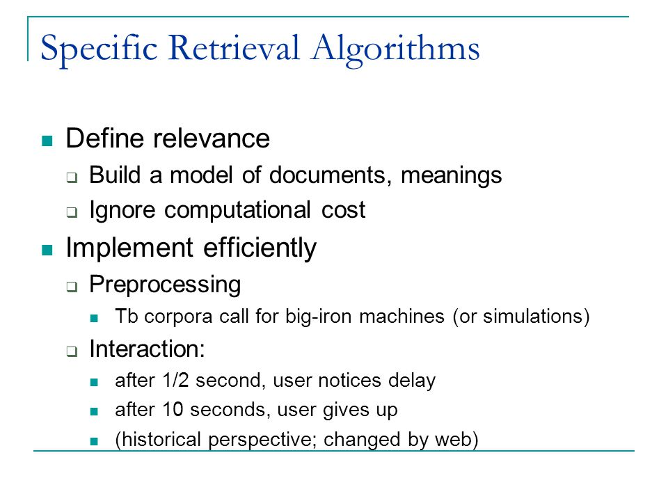Specific Retrieval Algorithms Define relevance  Build a model of documents, meanings  Ignore computational cost Implement efficiently  Preprocessing Tb corpora call for big-iron machines (or simulations)  Interaction: after 1/2 second, user notices delay after 10 seconds, user gives up (historical perspective; changed by web)