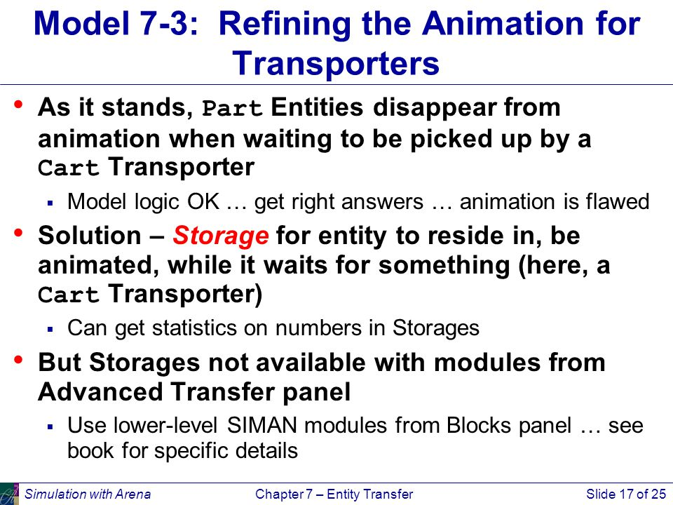 Simulation with ArenaChapter 7 – Entity TransferSlide 17 of 25 Model 7-3: Refining the Animation for Transporters As it stands, Part Entities disappear from animation when waiting to be picked up by a Cart Transporter  Model logic OK … get right answers … animation is flawed Solution – Storage for entity to reside in, be animated, while it waits for something (here, a Cart Transporter)  Can get statistics on numbers in Storages But Storages not available with modules from Advanced Transfer panel  Use lower-level SIMAN modules from Blocks panel … see book for specific details