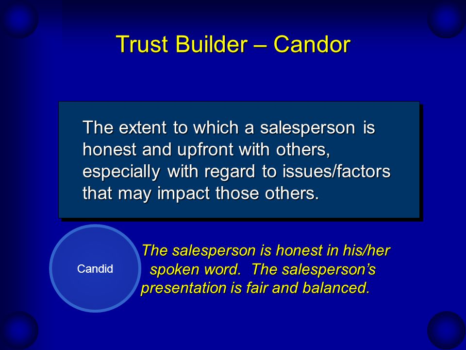 Trust Builder – Candor Candid The extent to which a salesperson is honest and upfront with others, especially with regard to issues/factors that may impact those others.