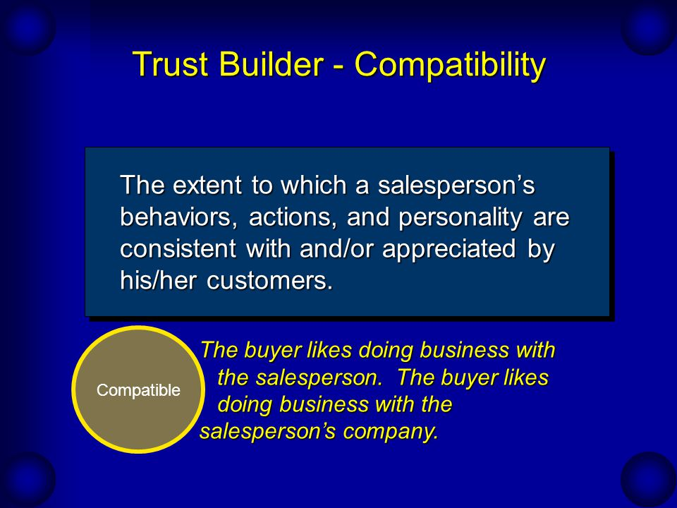 Trust Builder - Compatibility Compatible The extent to which a salesperson's behaviors, actions, and personality are consistent with and/or appreciated by his/her customers.