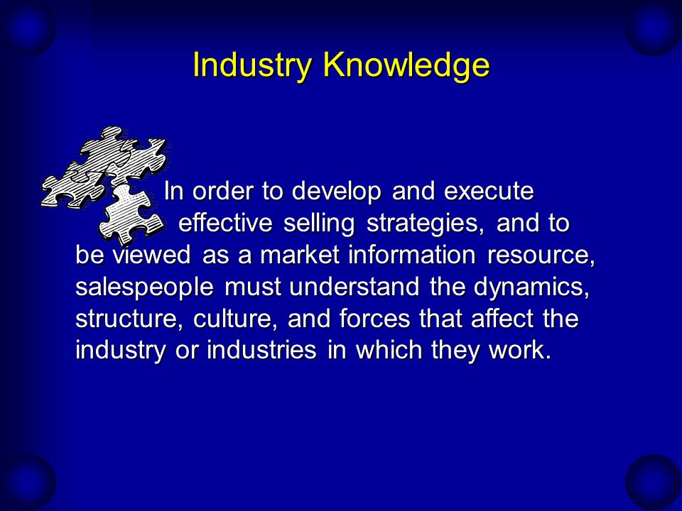 Industry Knowledge In order to develop and execute effective selling strategies, and to be viewed as a market information resource, salespeople must understand the dynamics, structure, culture, and forces that affect the industry or industries in which they work.