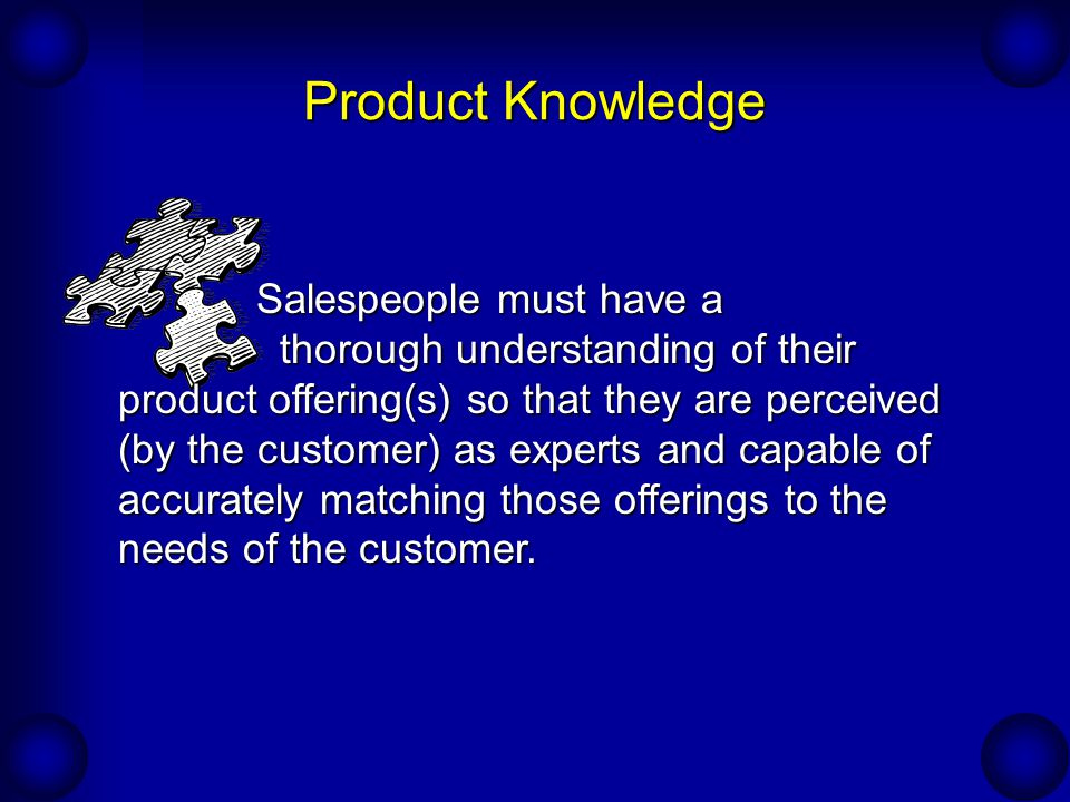 Product Knowledge Salespeople must have a thorough understanding of their product offering(s) so that they are perceived (by the customer) as experts and capable of accurately matching those offerings to the needs of the customer.