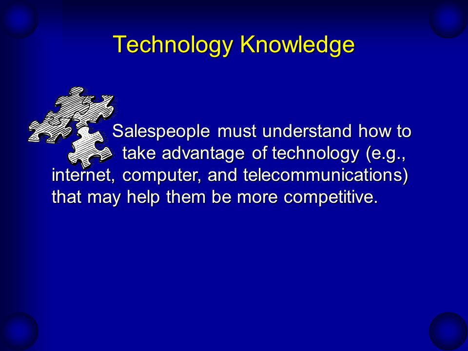 Technology Knowledge Salespeople must understand how to take advantage of technology (e.g., internet, computer, and telecommunications) that may help them be more competitive.