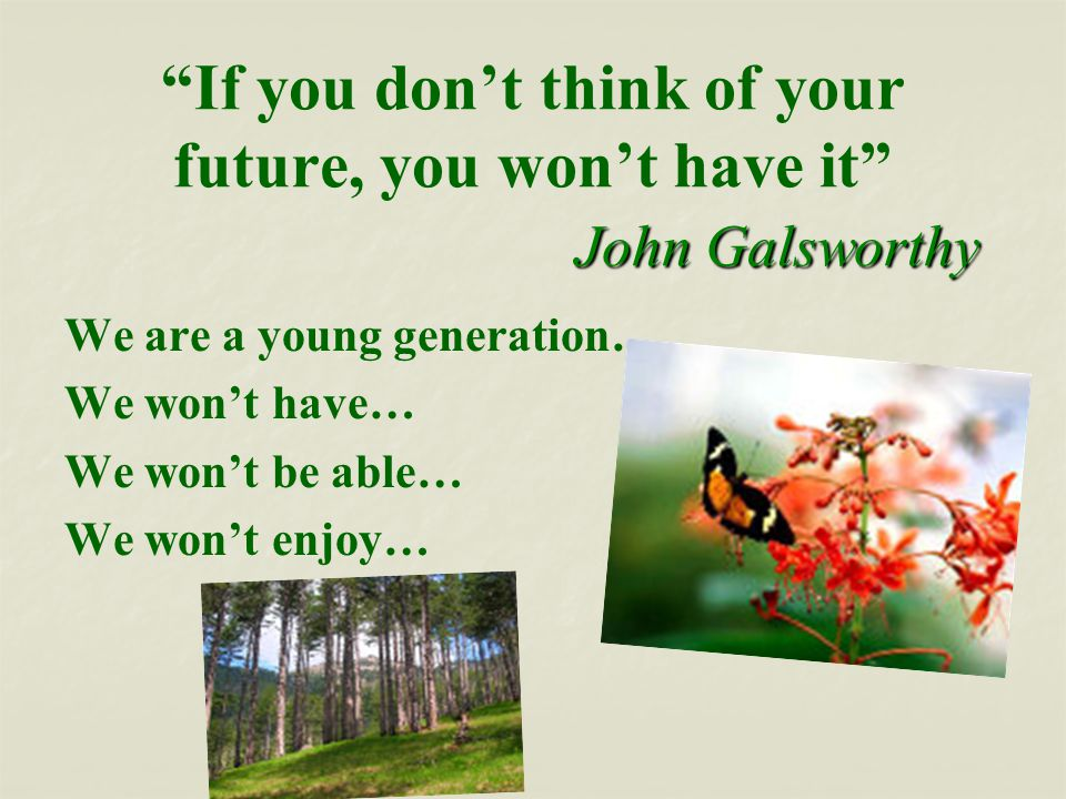John Galsworthy If you don't think of your future, you won't have it John Galsworthy We are a young generation… We won't have… We won't be able… We won't enjoy…