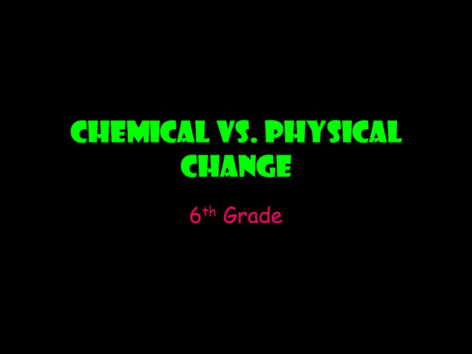 Chemical vs. Physical Change 6 th Grade