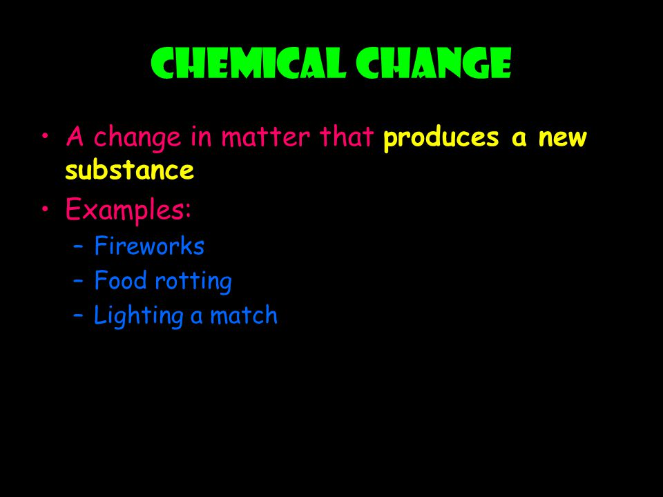 Chemical Change A change in matter that produces a new substance Examples: –Fireworks –Food rotting –Lighting a match