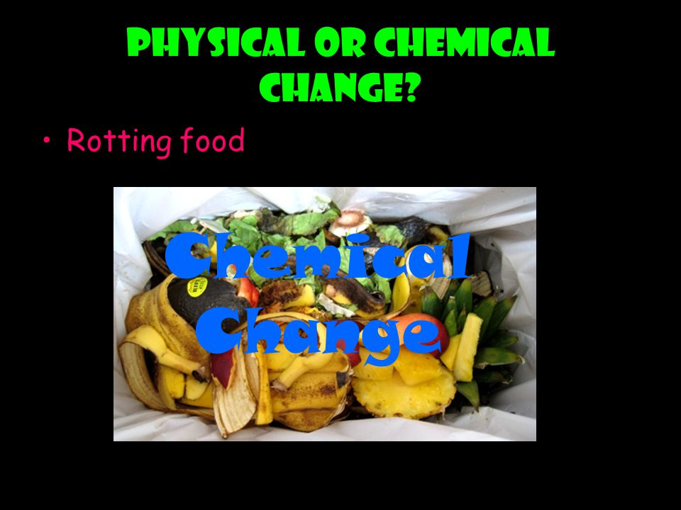 Physical or chemical change? Rotting food Chemical Change