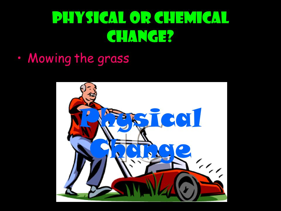 Physical or chemical change? Mowing the grass Physical Change