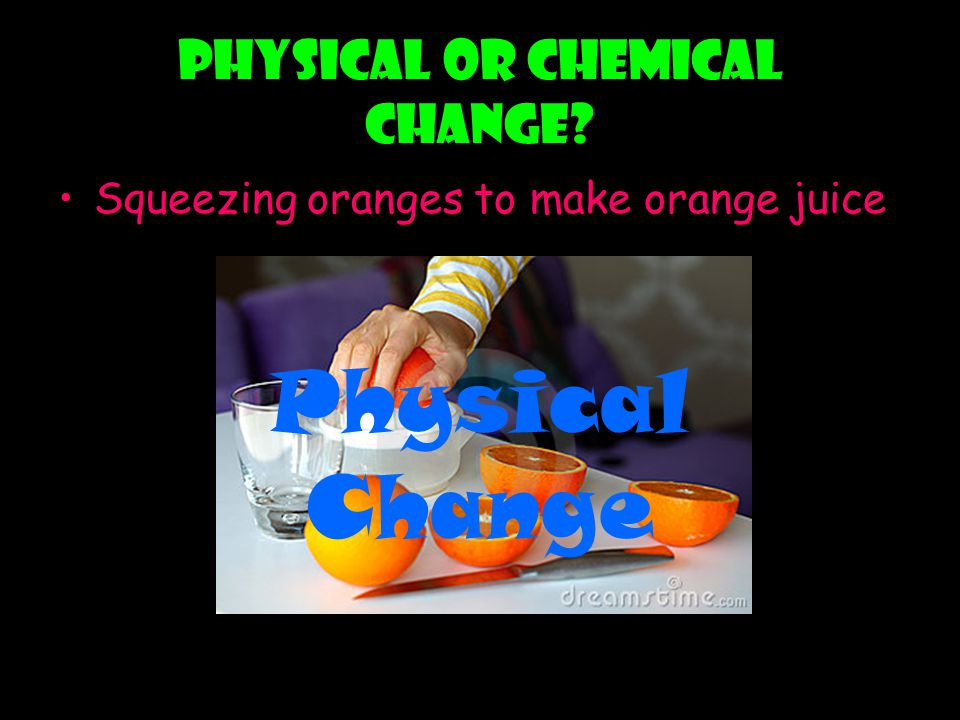 Physical or chemical change? Squeezing oranges to make orange juice Physical Change