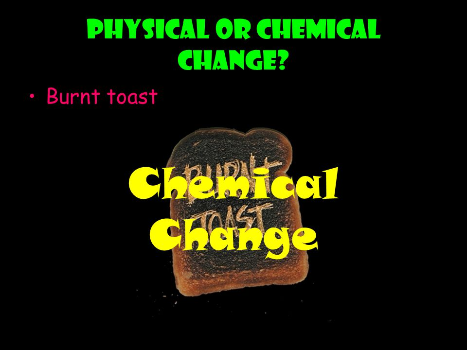 Physical or chemical change? Burnt toast Chemical Change