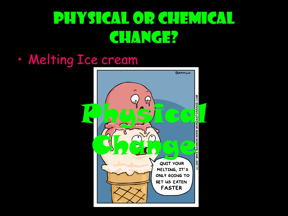 Physical or chemical change? Melting Ice cream Physical Change