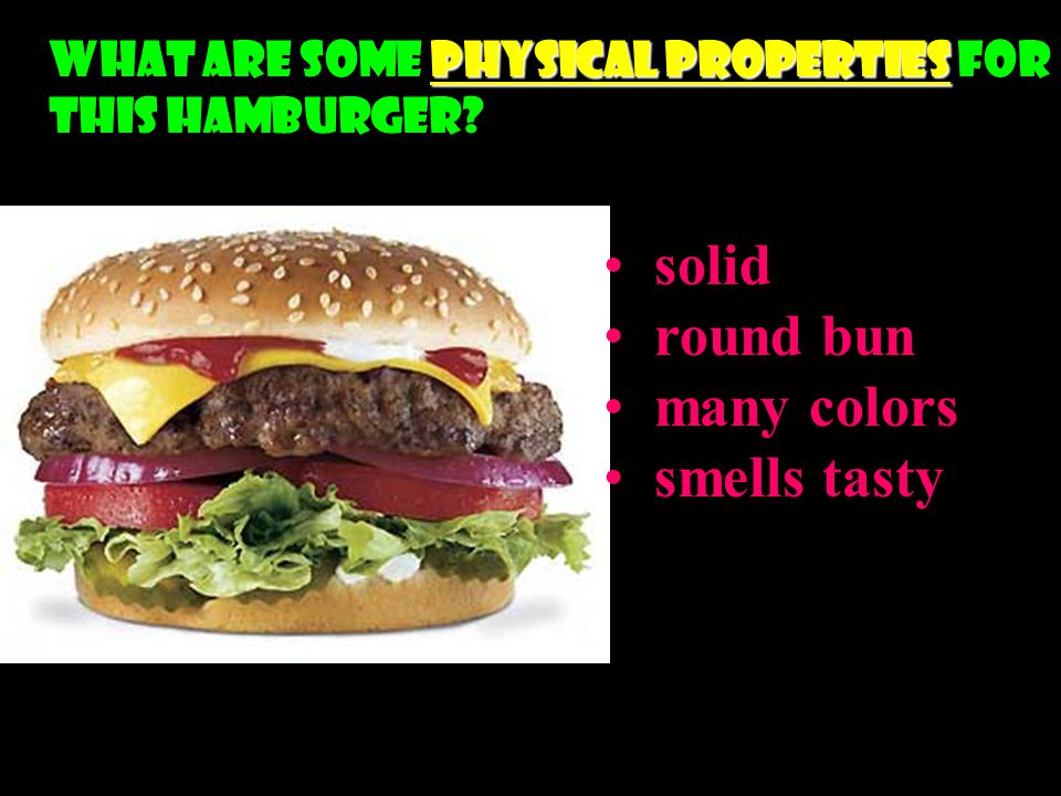 Physical Properties What are some Physical Properties for this hamburger? solid round bun many colors smells tasty
