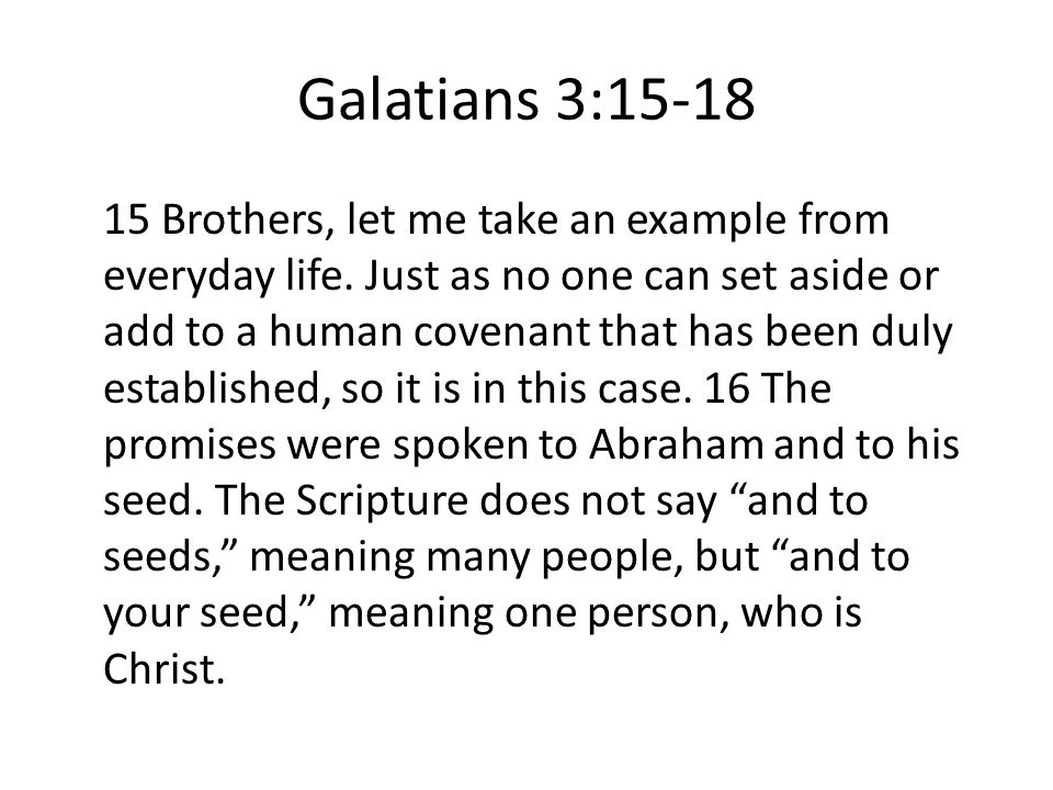 Galatians 3:15-18 15 Brothers, let me take an example from everyday life. Just as no one can set aside or add to a human covenant that has been duly e