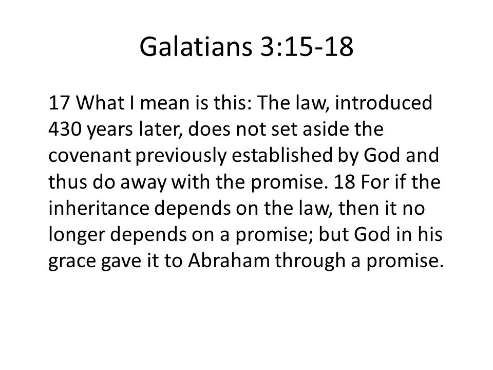 Galatians 3:15-18 17 What I mean is this: The law, introduced 430 years later, does not set aside the covenant previously established by God and thus