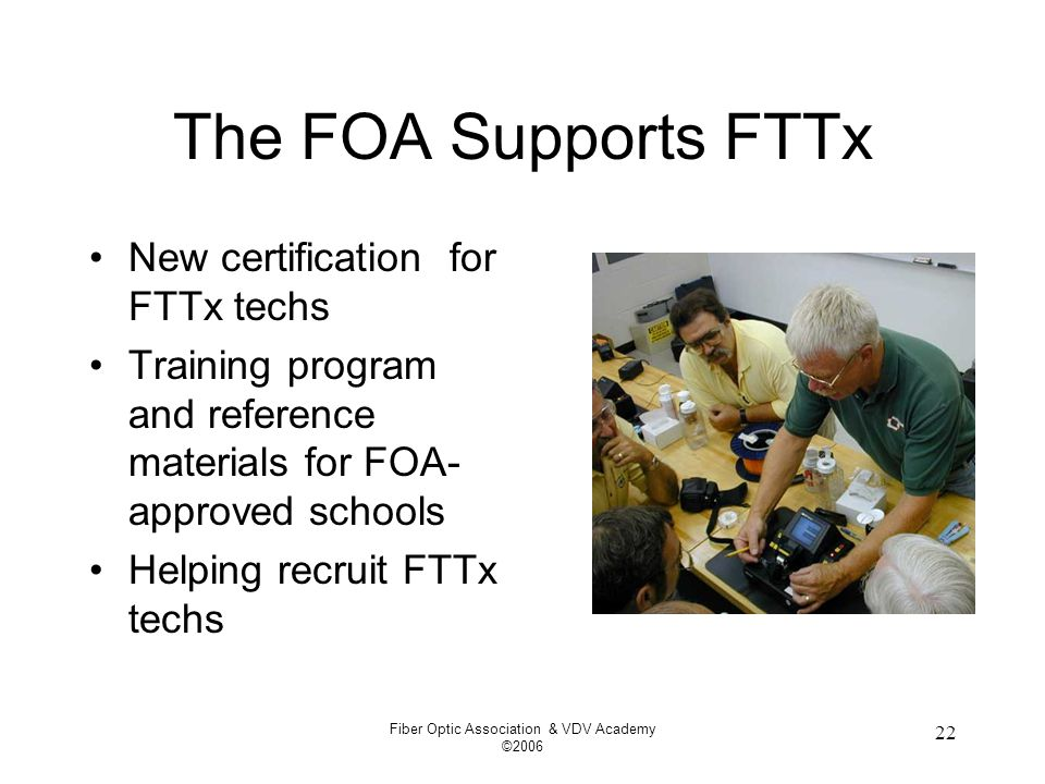 Fiber Optic Association & VDV Academy ©2006 22 The FOA Supports FTTx New certification for FTTx techs Training program and reference materials for FOA- approved schools Helping recruit FTTx techs