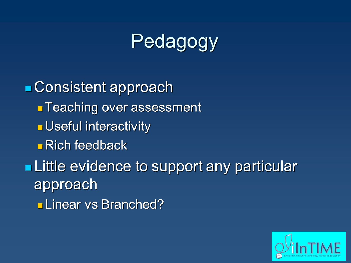 Pedagogy Consistent approach Consistent approach Teaching over assessment Teaching over assessment Useful interactivity Useful interactivity Rich feedback Rich feedback Little evidence to support any particular approach Little evidence to support any particular approach Linear vs Branched.