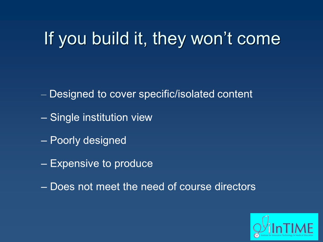 If you build it, they won't come – – Designed to cover specific/isolated content – – Single institution view – – Poorly designed – – Expensive to produce – – Does not meet the need of course directors