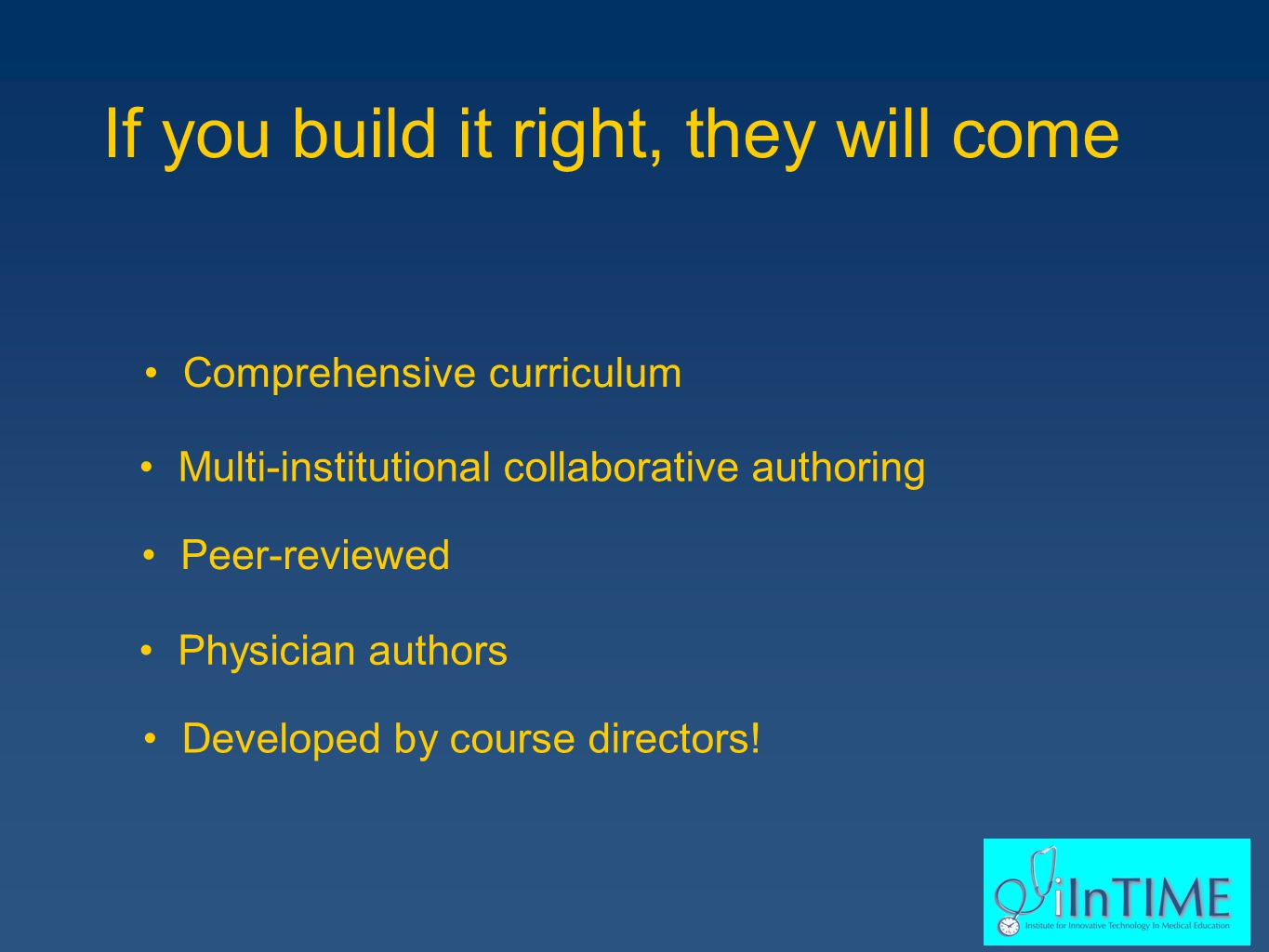 If you build it right, they will come Comprehensive curriculum Multi-institutional collaborative authoring Peer-reviewed Physician authors Developed by course directors!