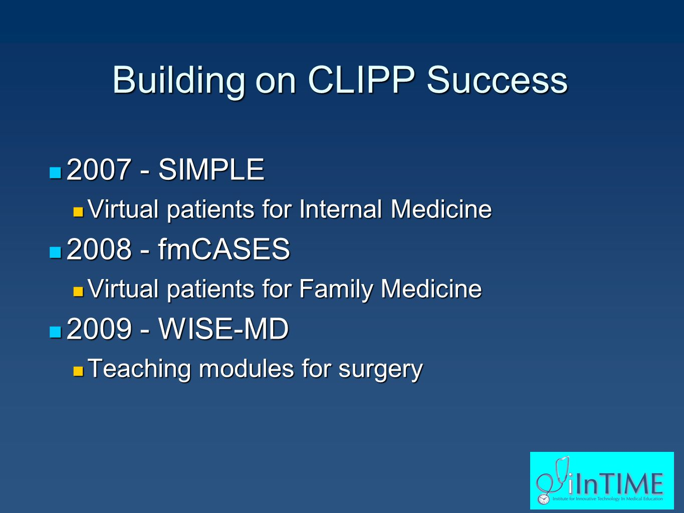 Building on CLIPP Success 2007 - SIMPLE 2007 - SIMPLE Virtual patients for Internal Medicine Virtual patients for Internal Medicine 2008 - fmCASES 2008 - fmCASES Virtual patients for Family Medicine Virtual patients for Family Medicine 2009 - WISE-MD 2009 - WISE-MD Teaching modules for surgery Teaching modules for surgery