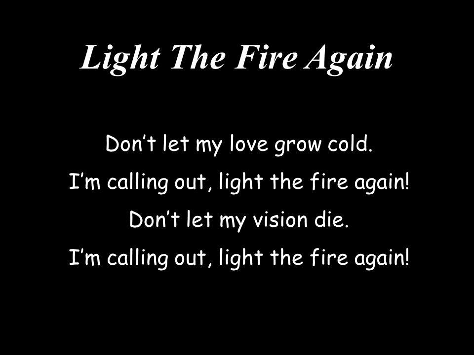 Light The Fire Again Don't let my love grow cold. I'm calling out, light the fire again! Don't let my vision die. I'm calling out, light the fire agai