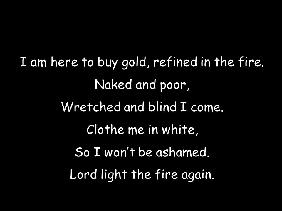 I am here to buy gold, refined in the fire. Naked and poor, Wretched and blind I come. Clothe me in white, So I won't be ashamed. Lord light the fire