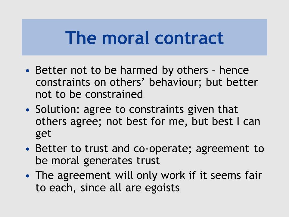 The moral contract Better not to be harmed by others – hence constraints on others' behaviour; but better not to be constrained Solution: agree to constraints given that others agree; not best for me, but best I can get Better to trust and co-operate; agreement to be moral generates trust The agreement will only work if it seems fair to each, since all are egoists