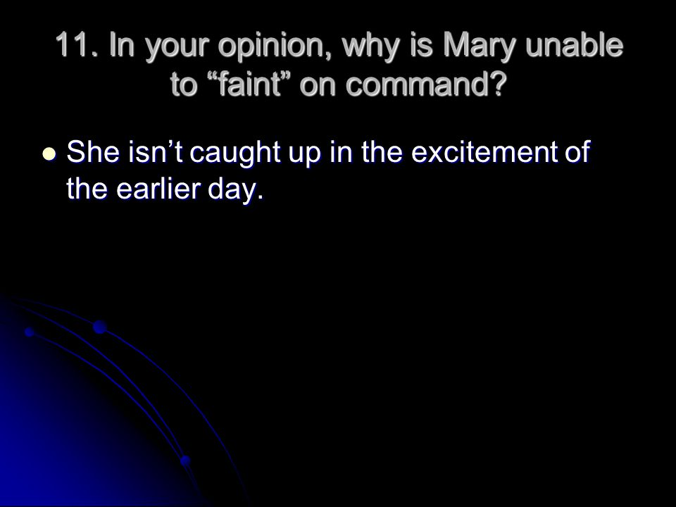 "11. In your opinion, why is Mary unable to ""faint"" on command? She isn't caught up in the excitement of the earlier day. She isn't caught up in the ex"