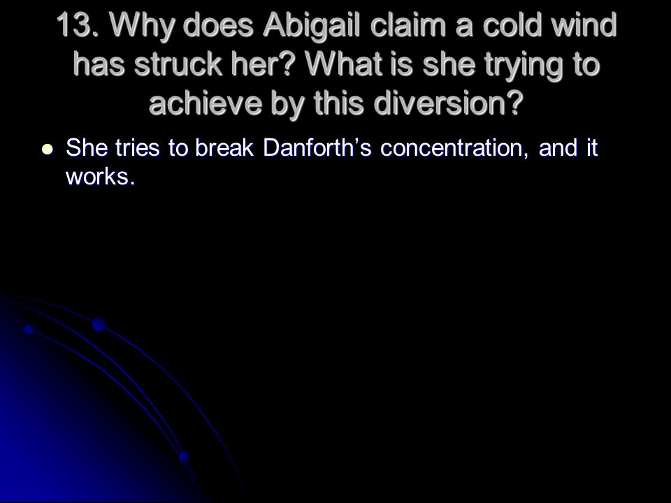 13. Why does Abigail claim a cold wind has struck her? What is she trying to achieve by this diversion? She tries to break Danforth's concentration, a