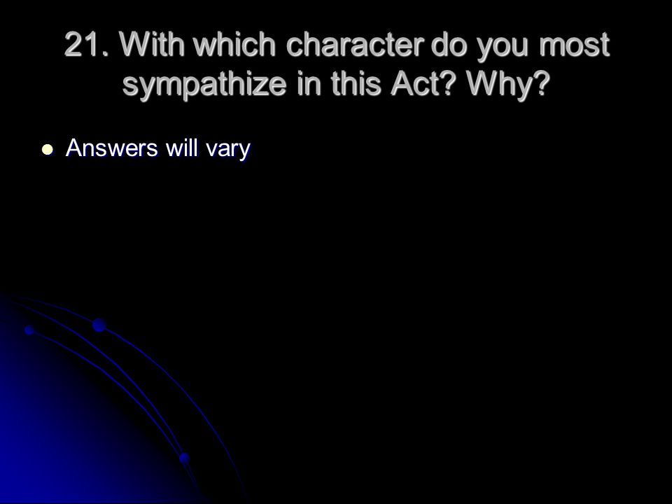 21. With which character do you most sympathize in this Act? Why? Answers will vary Answers will vary