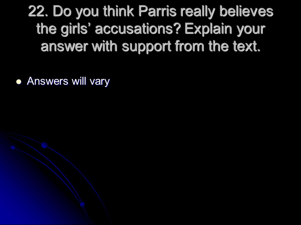 22. Do you think Parris really believes the girls' accusations? Explain your answer with support from the text. Answers will vary Answers will vary